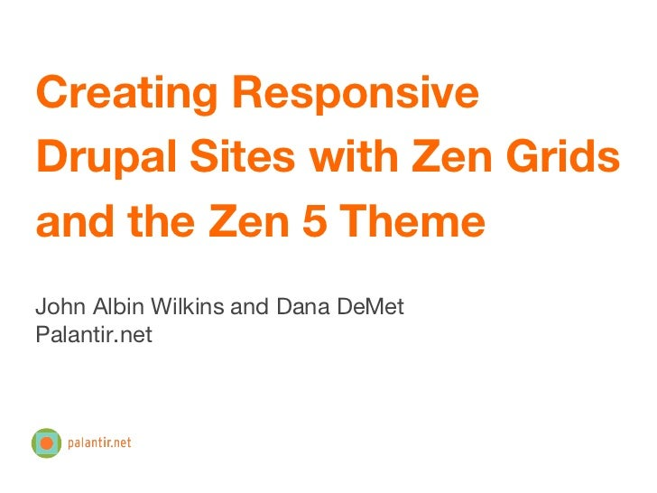 Creating ResponsiveDrupal Sites with Zen Gridsand the Zen 5 ThemeJohn Albin Wilkins and Dana DeMetPalantir.net