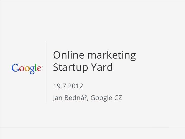 Online marketingStartup Yard19.7.2012Jan Bednář, Google CZ                        Google Confidential and Proprietary   1