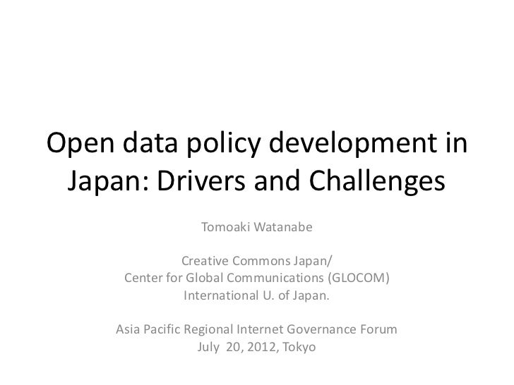 Open data policy development in Japan: Drivers and Challenges                   Tomoaki Watanabe                Creative C...