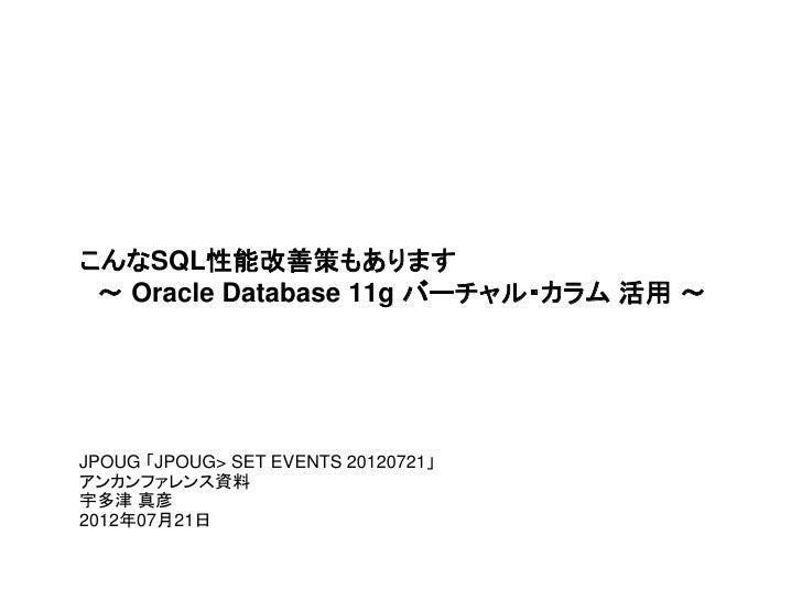 こんなSQL性能改善策もあります ~ Oracle Database 11g バーチャル・カラム 活用 ~JPOUG 「JPOUG> SET EVENTS 20120721」アンカンファレンス資料宇多津 真彦2012年07月21日