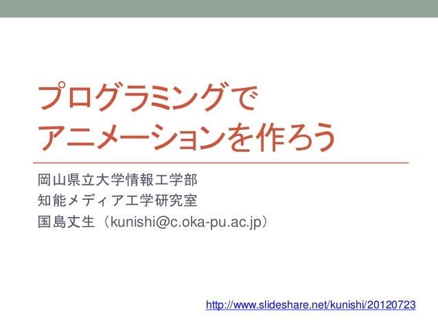 プログラミングで アニメーションを作ろう 岡山県立大学情報工学部 知能メディア工学研究室 国島丈生(kunishi@c.oka-pu.ac.jp) http://www.slideshare.net/kunishi/20120723