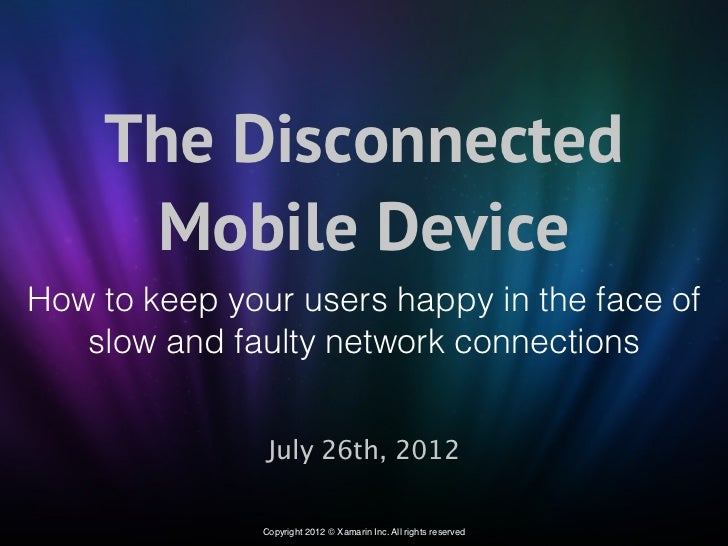 The Disconnected     Mobile DeviceHow to keep your users happy in the face of   slow and faulty network connections       ...