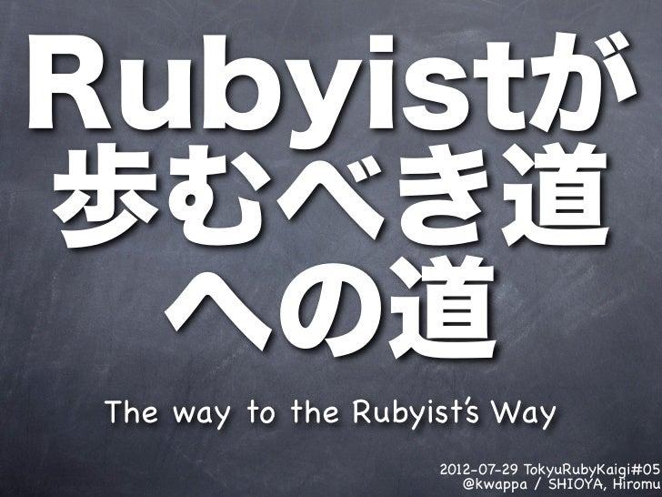 Rubyistが歩むべき道  への道 The way to the Rubyist's Way                     2012-07-29 TokyuRubyKaigi#05                        @k...