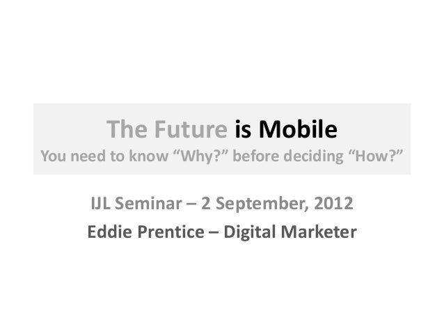 "The Future is Mobile You need to know ""Why?"" before deciding ""How?"" IJL Seminar – 2 September, 2012 Eddie Prentice – Digit..."