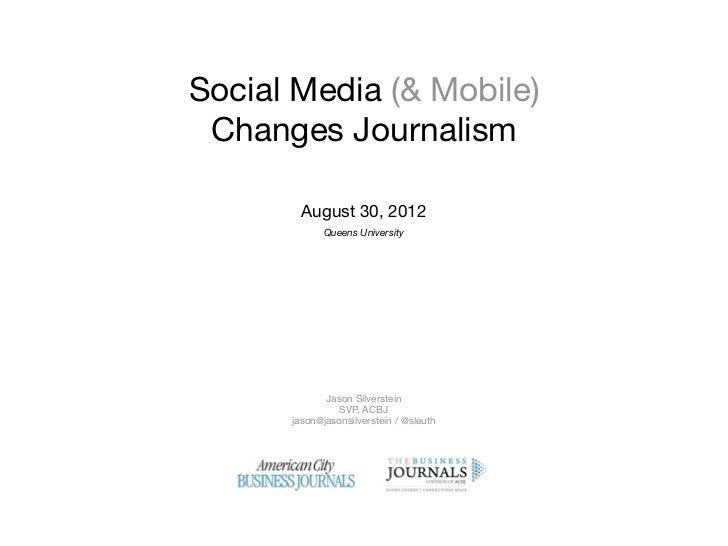 Social Media (& Mobile) Changes Journalism        August 30, 2012             Queens University             Jason Silverst...