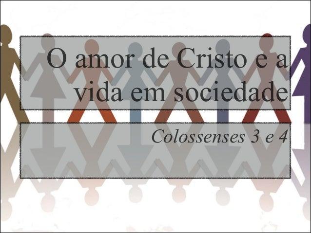 O amor de Cristo e avida em sociedadeColossenses 3 e 4