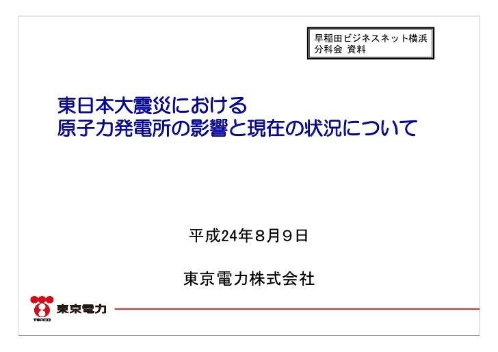 早稲田ビジネスネット横浜                  分科会 資料東日本大震災における原子力発電所の影響と現在の状況について      平成24年8月9日      東京電力株式会社
