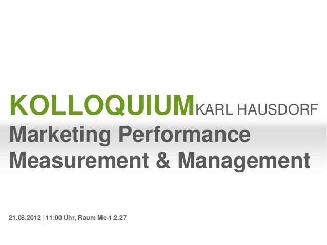 KOLLOQUIUMKARL HAUSDORFMarketing PerformanceMeasurement & Management21.08.2012   11:00 Uhr, Raum Me-1.2.27