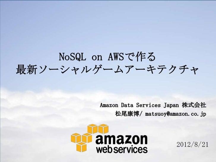 NoSQL on AWSで作る最新ソーシャルゲームアーキテクチャ        Amazon Data Services Japan 株式会社             松尾康博/ matsuoy@amazon.co.jp            ...
