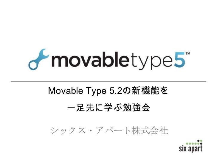 Movable Type 5.2の新機能を   一足先に学ぶ勉強会シックス・アパート株式会社