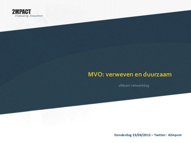 MVO: verweven en duurzaam 2Mpact netwerkdag Donderdag 23/08/2012 – Twitter: #2mpvm