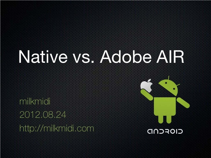Native vs. Adobe AIRmilkmidi2012.08.24http://milkmidi.com