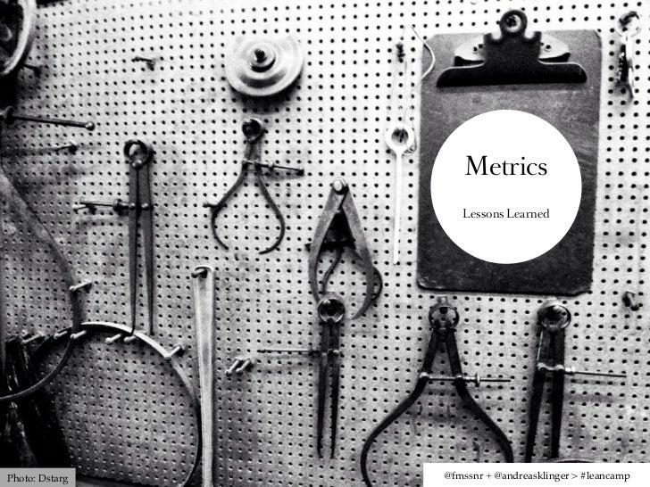 Metrics                   Lessons LearnedPhoto: Dstarg   @fmssnr + @andreasklinger > #leancamp