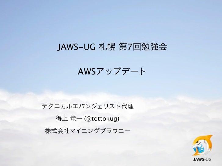 JAWS-UG 札幌 第7回勉強会       AWSアップデートテクニカルエバンジェリスト代理  得上 竜一 (@tottokug)株式会社マイニングブラウニー