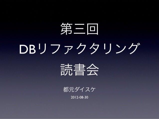 第三回 DBリファクタリング 読書会 都元ダイスケ 2012-08-30