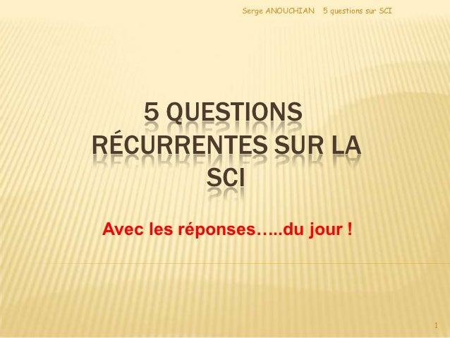 Serge ANOUCHIAN   5 questions sur SCI   5 QUESTIONSRÉCURRENTES SUR LA       SCIAvec les réponses…..du jour !              ...