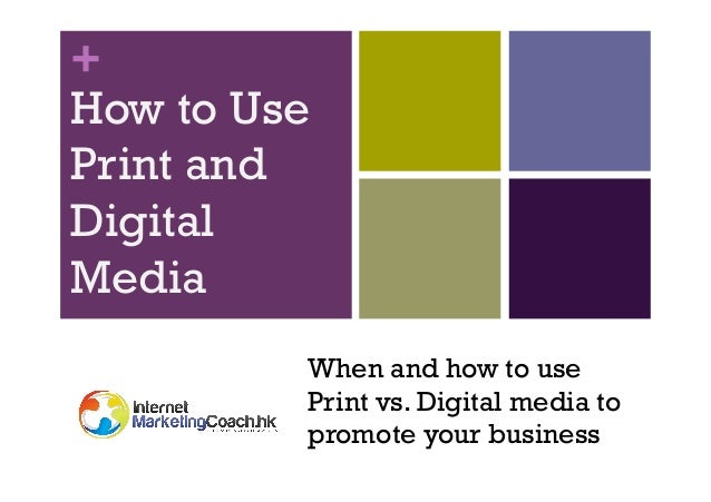 + How to Use Print and Digital Media When and how to use Print vs. Digital media to promote your business