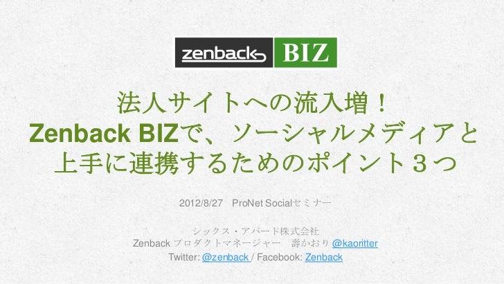 法人サイトへの流入増!Zenback BIZで、ソーシャルメディアと  上手に連携するためのポイント3つ             2012/8/27 ProNet Socialセミナー                  シックス・アパート株式会...
