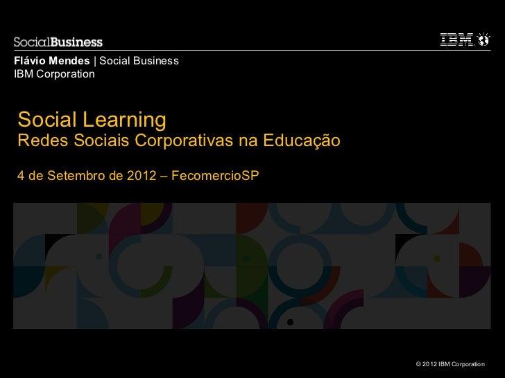 Flávio Mendes | Social BusinessIBM CorporationSocial LearningRedes Sociais Corporativas na Educação4 de Setembro de 2012 –...
