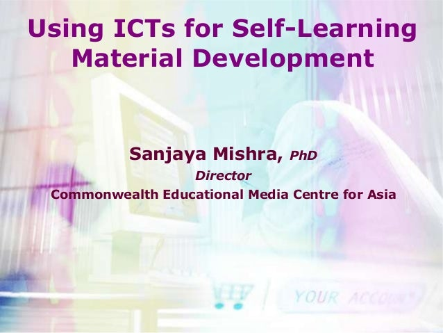 Using ICTs for Self-Learning   Material Development           Sanjaya Mishra,      PhD                    Director Commonw...
