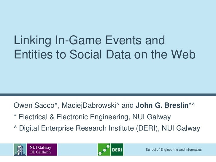 Linking In-Game Events andEntities to Social Data on the WebOwen Sacco^, MaciejDabrowski^ and John G. Breslin*^* Electrica...