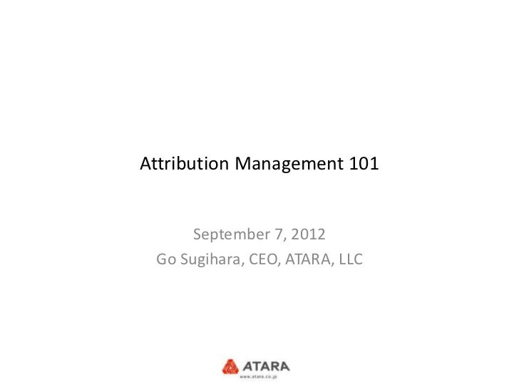 Attribution Management 101      September 7, 2012 Go Sugihara, CEO, ATARA, LLC