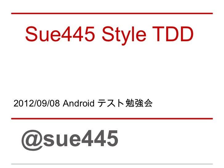Sue445 Style TDD2012/09/08 Android テスト勉強会 @sue445