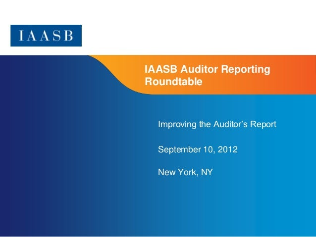 IAASB Auditor ReportingRoundtable  Improving the Auditor's Report  September 10, 2012  New York, NY                       ...
