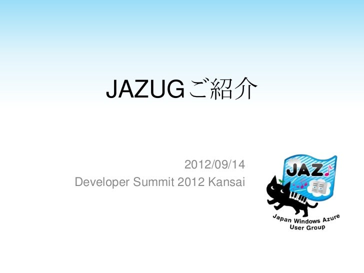 JAZUGご紹介                  2012/09/14Developer Summit 2012 Kansai