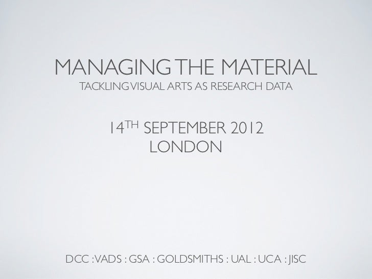 MANAGING THE MATERIAL  TACKLING VISUAL ARTS AS RESEARCH DATA        14TH SEPTEMBER 2012              LONDONDCC : VADS : GS...