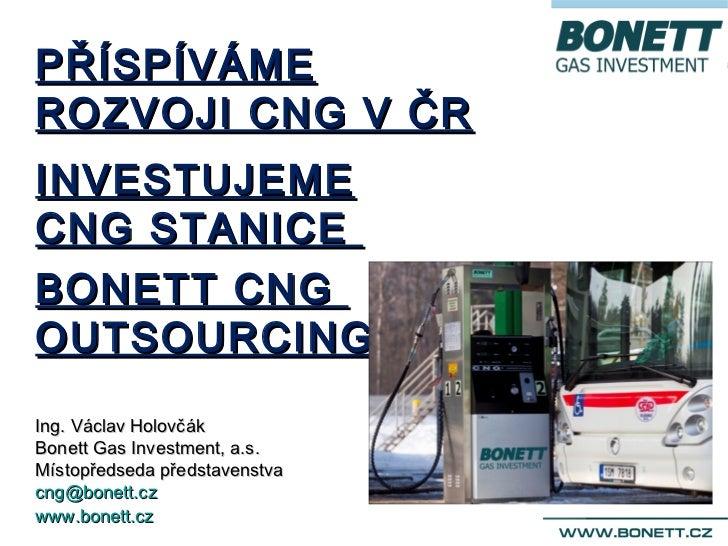 PŘÍSPÍVÁMEROZVOJI CNG V ČRINVESTUJEMECNG STANICEBONETT CNGOUTSOURCINGIng. Václav HolovčákBonett Gas Investment, a.s.Místop...