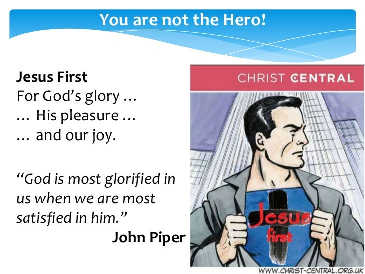 "You are not the Hero!Jesus FirstFor God's glory …… His pleasure …… and our joy.""God is most glorified inus when we are mos..."