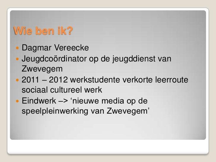 Wie ben ik? Dagmar Vereecke Jeugdcoördinator op de jeugddienst van  Zwevegem 2011 – 2012 werkstudente verkorte leerrout...