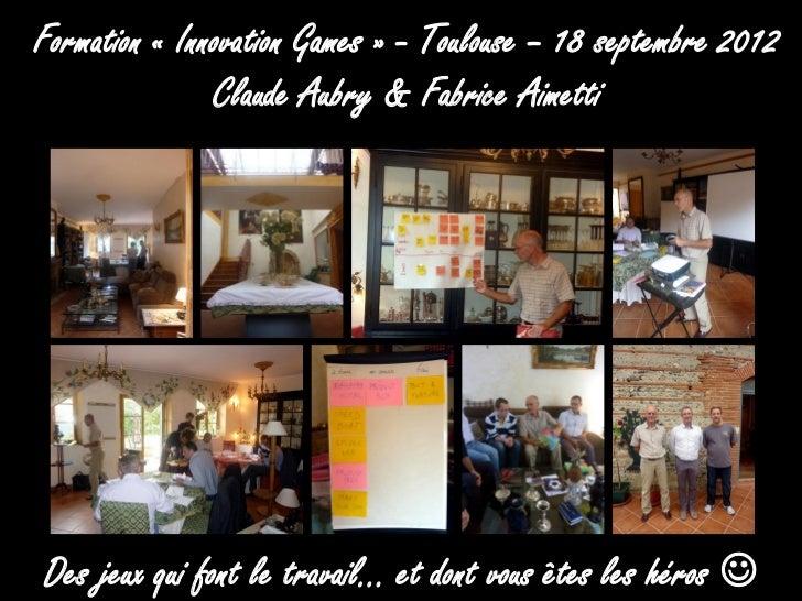 Formation « Innovation Games » - Toulouse – 18 septembre 2012               Claude Aubry & Fabrice AimettiDes jeux qui fon...