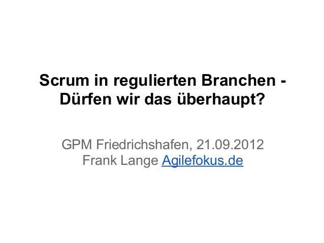 Scrum in regulierten Branchen - Dürfen wir das überhaupt? GPM Friedrichshafen, 21.09.2012 Frank Lange Agilefokus.de