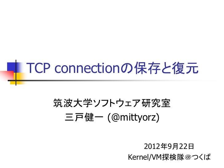 TCP connectionの保存と復元   筑波大学ソフトウェア研究室    三戸健一 (@mittyorz)                 2012年9月22日             Kernel/VM探検隊@つくば