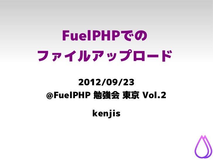 FuelPHPでのファイルアップロード      2012/09/23@FuelPHP 勉強会 東京 Vol.2        kenjis