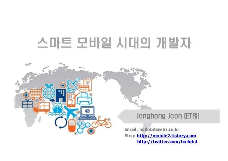 스마트 모바일 시대의 개발자             Jonghong Jeon (ETRI)        Email: hollobit@etri.re.kr        Blog: http://mobile2.tistory.com...