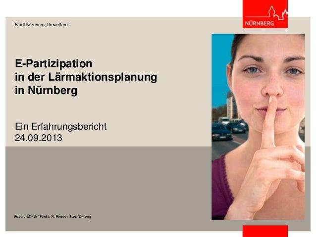E-Partizipation in der Lärmaktionsplanung in Nürnberg Ein Erfahrungsbericht 24.09.2013 Stadt Nürnberg, Umweltamt Fotos: J....