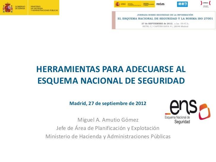 HERRAMIENTAS PARA ADECUARSE ALESQUEMA NACIONAL DE SEGURIDAD          Madrid, 27 de septiembre de 2012              Miguel ...