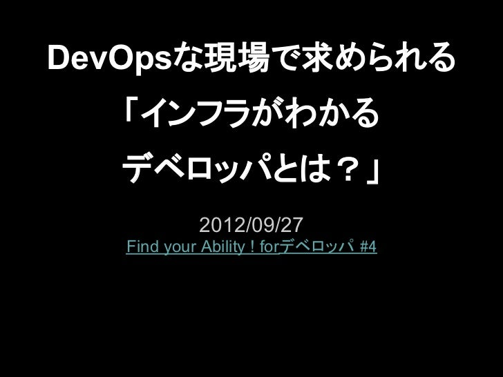 DevOpsな現場で求められる  「インフラがわかる  デベロッパとは?」           2012/09/27  Find your Ability ! forデベロッパ #4
