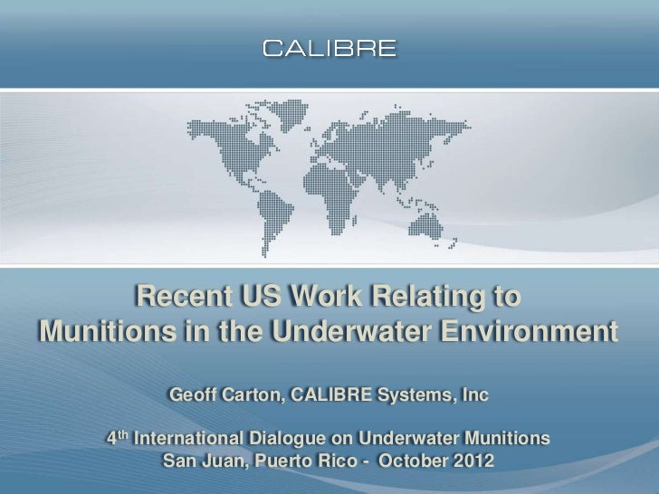 Recent US Work Relating toMunitions in the Underwater Environment          Geoff Carton, CALIBRE Systems, Inc    4th Inter...
