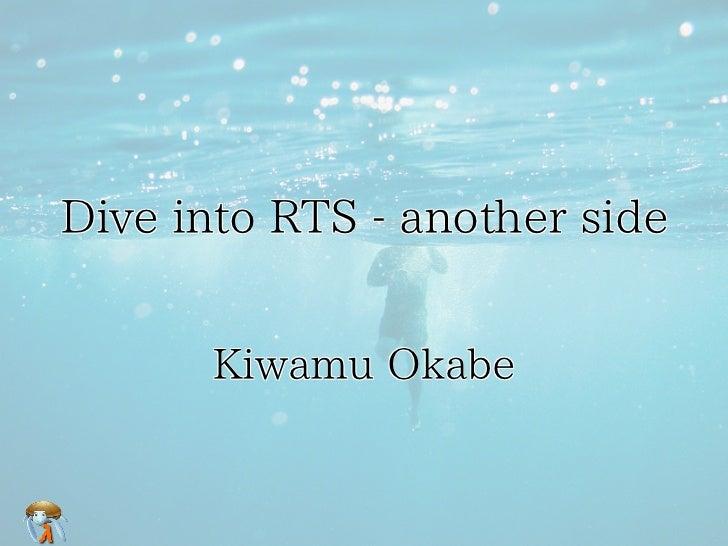 Dive into RTS - another side      Kiwamu Okabe