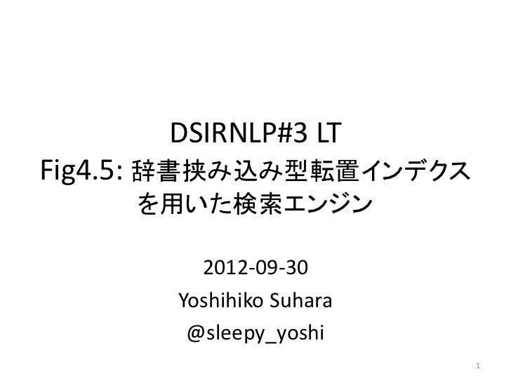 DSIRNLP#3 LTFig4.5: 辞書挟み込み型転置インデクス    を用いた検索エンジン         2012-09-30       Yoshihiko Suhara        @sleepy_yoshi           ...