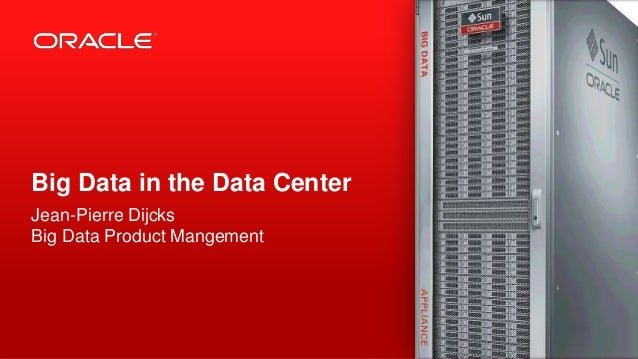 Big Data in the Data CenterJean-Pierre DijcksBig Data Product Mangement1   Copyright © 2012, Oracle and/or its affiliates....