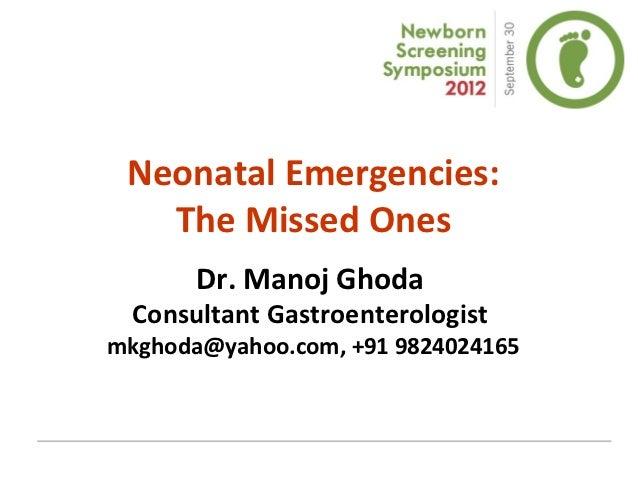 Neonatal Emergencies:   The Missed Ones       Dr. Manoj Ghoda  Consultant Gastroenterologistmkghoda@yahoo.com, +91 9824024...