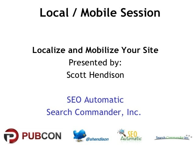 Local / Mobile SessionLocalize and Mobilize Your Site         Presented by:        Scott Hendison        SEO Automatic   S...