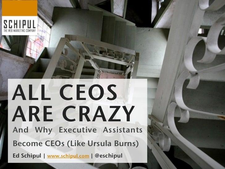 ALL CEOSARE CRAZYAnd Why Executive AssistantsBecome CEOs (Like Ursula Burns)Ed Schipul | www.schipul.com | @eschipul