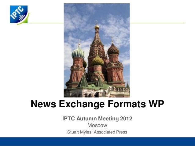 News Exchange Formats WP     IPTC Autumn Meeting 2012              Moscow      Stuart Myles, Associated Press