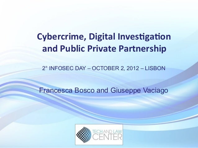 Cybercrime,	   Digital	   Inves4ga4on	    and	   Public	   Private	   Partnership	    2° INFOSEC DAY – OCTOBER 2, 2012 – L...